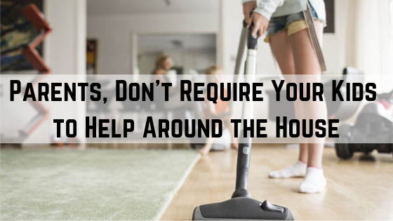 Parents, Don't Require Your Kids to Help Around the House